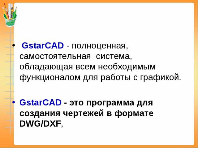 GstarCAD - полноценная, самостоятельная система, обладающая всем необходимым...