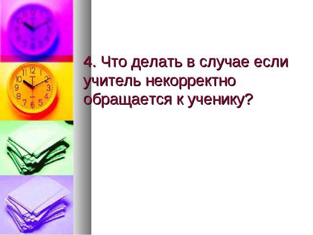 4. Что делать в случае если учитель некорректно обращается к ученику?