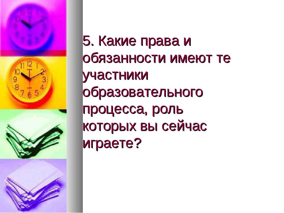 5. Какие права и обязанности имеют те участники образовательного процесса, ро...