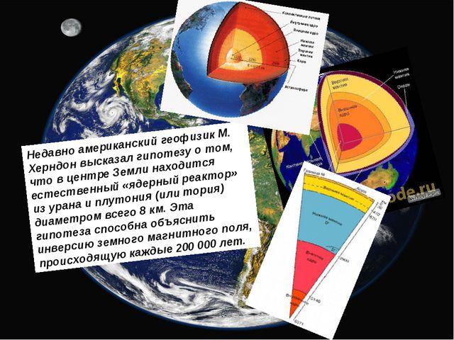 Недавно американский геофизик М. Херндон высказал гипотезу о том, что в центр...