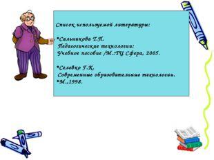 Список используемой литературы: Сальникова Т.П. Педагогические технологии: Уч