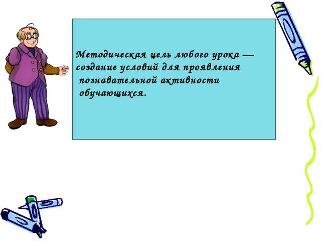 Методическая цель любого урока — создание условий для проявления познавательн...