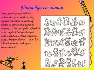 Попробуй сосчитай. На картинке нарисованы зайцы ,белки и медведи. Их нужно сч