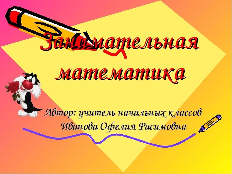 Занимательная математика Автор: учитель начальных классов Иванова Офелия Раси...