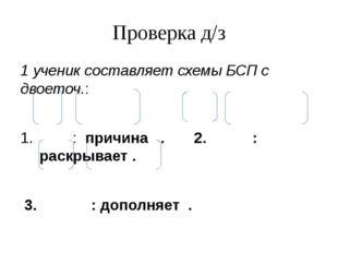Проверка д/з 1 ученик составляет схемы БСП с двоеточ.: : причина . 2. : раскр