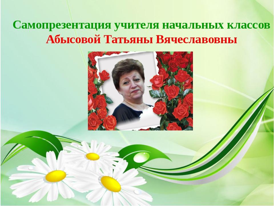 Самопрезентация учителя начальных классов Абысовой Татьяны Вячеславовны