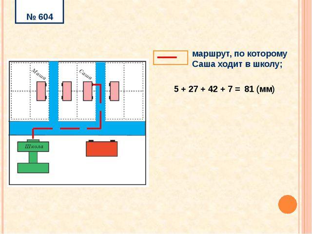 № 604 5 + 27 + 42 + 7 = 81 (мм) маршрут, по которому Саша ходит в школу;