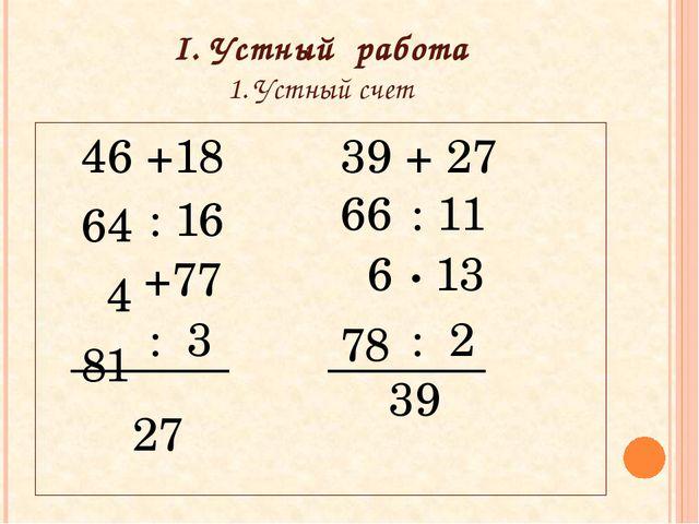 I. Устный работа 1. Устный счет 46 +18 39 + 27 64  4  81 27 : 16...