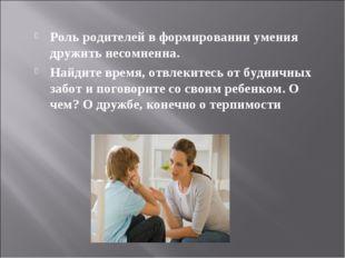 Роль родителей в формировании умения дружить несомненна. Найдите время, отвле