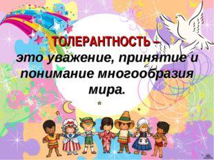 ТОЛЕРАНТНОСТЬ – это уважение, принятие и понимание многообразия мира. *