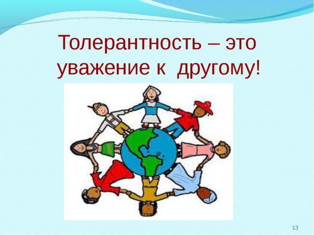 Толерантность – это уважение к другому! *