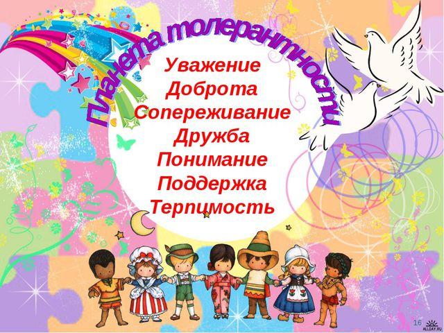 Уважение Доброта Сопереживание Дружба Понимание Поддержка Терпимость *