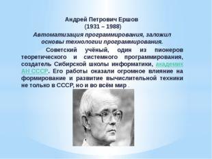 Андрей Петрович Ершов (1931 – 1988) Автоматизация программирования, заложил о