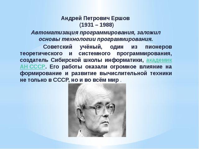 Андрей Петрович Ершов (1931 – 1988) Автоматизация программирования, заложил о...