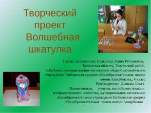 Творческий проект Волшебная шкатулка Проект разработала: Назырова Элина Русла