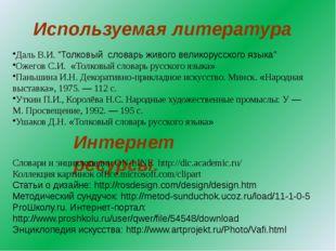 """Используемая литература Интернет ресурсы. Даль В.И. """"Толковый словарь живого"""