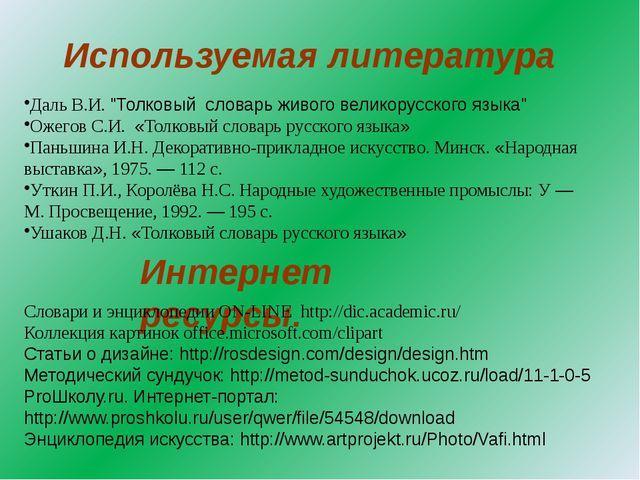 """Используемая литература Интернет ресурсы. Даль В.И. """"Толковый словарь живого..."""