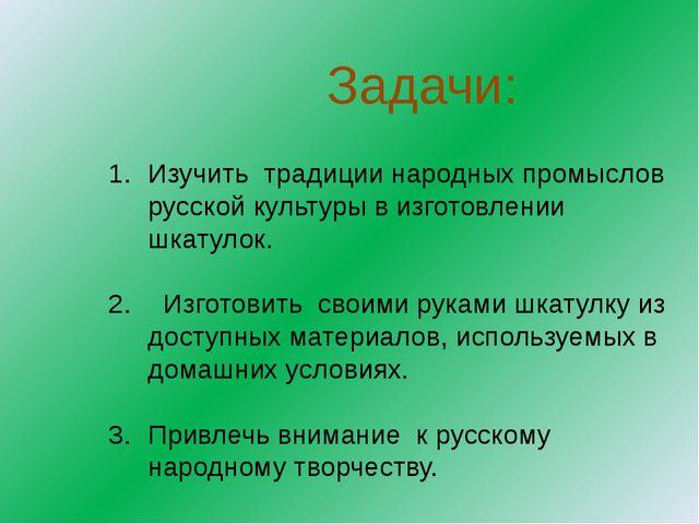 Задачи: Изучить традиции народных промыслов русской культуры в изготовлении...