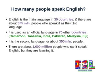 How many people speak English? English is the main language in 30 countries,