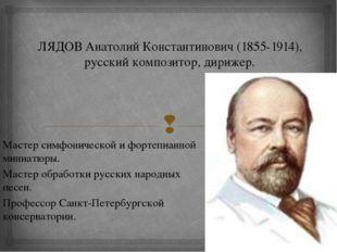 ЛЯДОВ Анатолий Константинович (1855-1914), русский композитор, дирижер. Масте