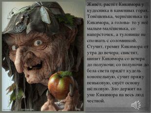 Живёт, растёт Кикимора у кудесника в каменных горах. Тонёшенька, чернёшенька