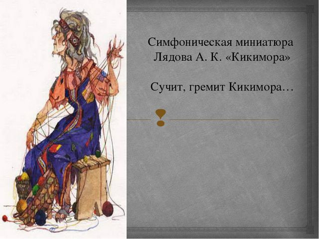 Симфоническая миниатюра Лядова А. К. «Кикимора» Сучит, гремит Кикимора… 