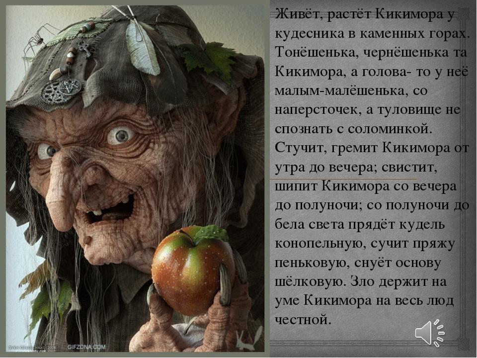 Живёт, растёт Кикимора у кудесника в каменных горах. Тонёшенька, чернёшенька...