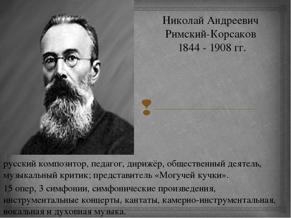 Николай Андреевич Римский-Корсаков 1844 - 1908 гг. русский композитор, педаго...
