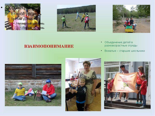 ВЗАИМОПОНИМАНИЕ Объединение детей в разновозрастные отряды Вожатые – старшие...