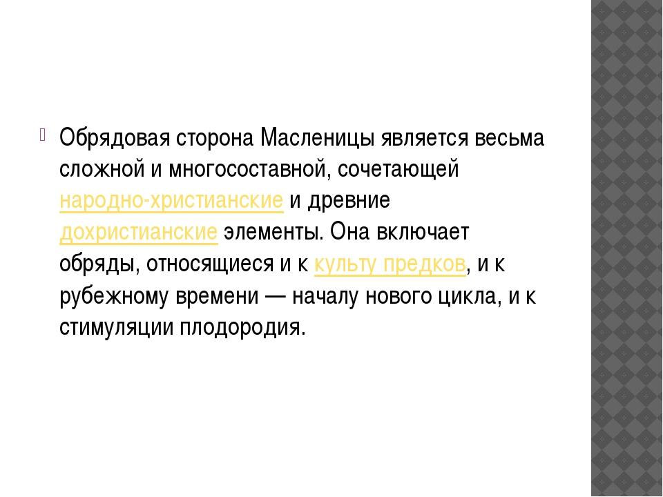 Обрядовая сторона Масленицы является весьма сложной и многосоставной, сочета...