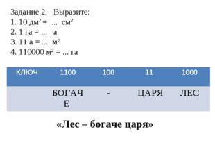 Задание 2. Выразите: 1. 10 дм2 = ... см2 2. 1 га = ... а 3. 11 а = ... м2 4.