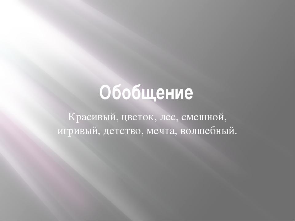 Обобщение Красивый, цветок, лес, смешной, игривый, детство, мечта, волшебный.