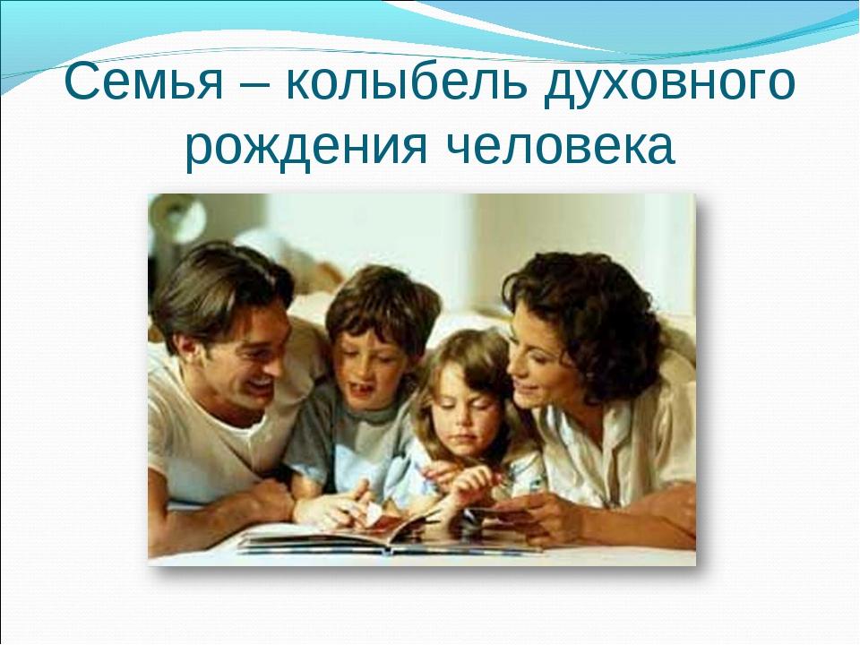 Семья – колыбель духовного рождения человека