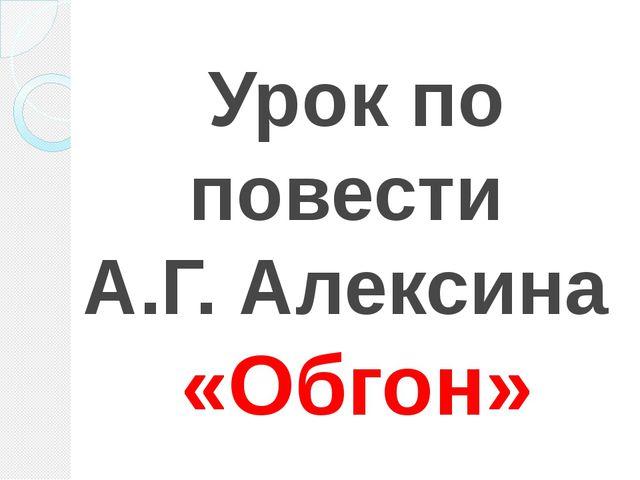 Урок по повести А.Г. Алексина «Обгон»