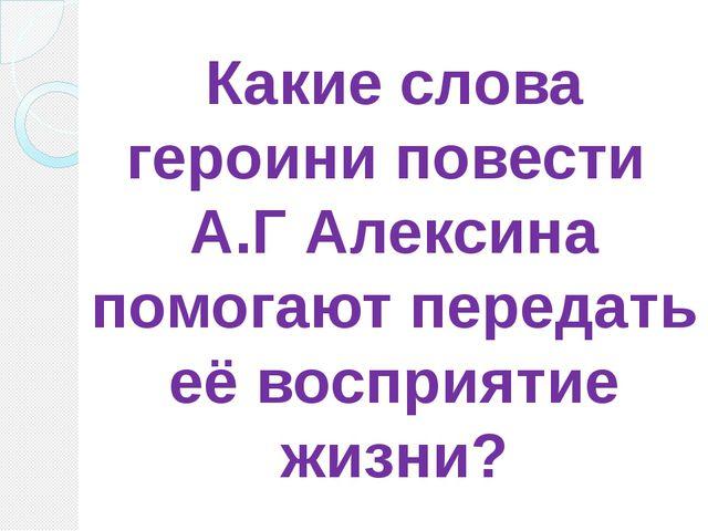 Какие слова героини повести А.Г Алексина помогают передать её восприятие жизни?
