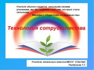 Технология сотрудничества Учитель начальных классов МБОУ СОШ №5 Ралдугина Т.Г