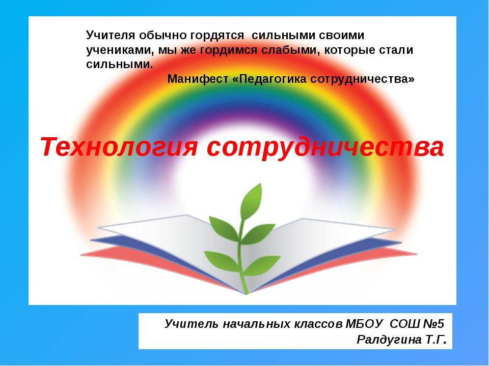 Технология сотрудничества Учитель начальных классов МБОУ СОШ №5 Ралдугина Т.Г...