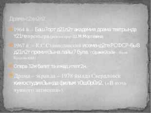 1964 й. - Баш7орт д21л2т академия драма театрында т21ге премьера.(режиссеры-Ш