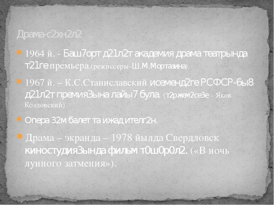 1964 й. - Баш7орт д21л2т академия драма театрында т21ге премьера.(режиссеры-Ш...