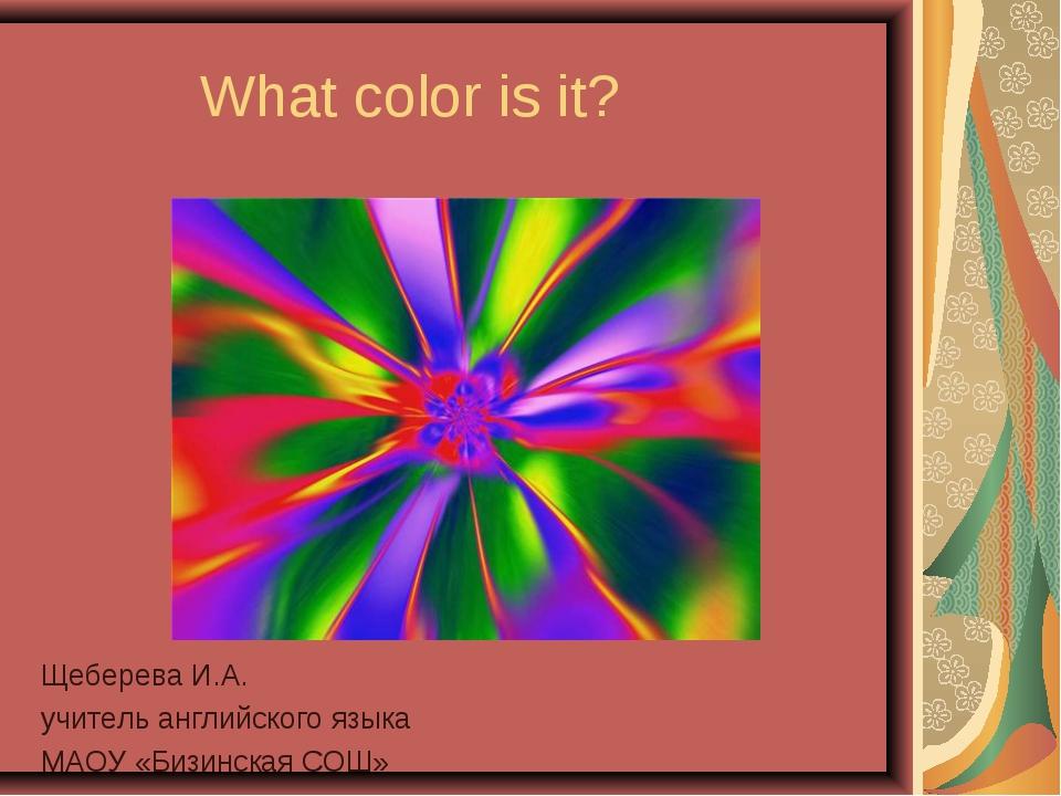 What color is it? Щеберева И.А. учитель английского языка МАОУ «Бизинская С...