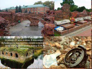 23 июля, 32 день войны. В капонире Кобринского укрепления пленён командир 44-