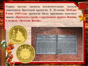 Родина высоко оценила исключительные заслуги защитников Брестской крепости. К