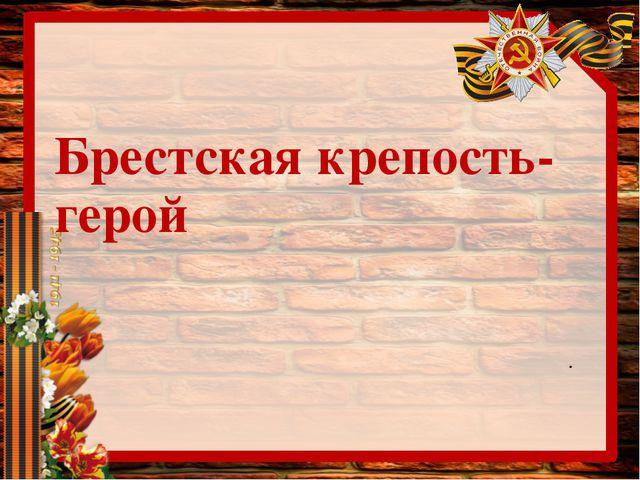Брестская крепость-герой .