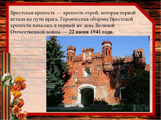 Брестская крепость— крепость-герой, которая первой встала напути врага.Гер...