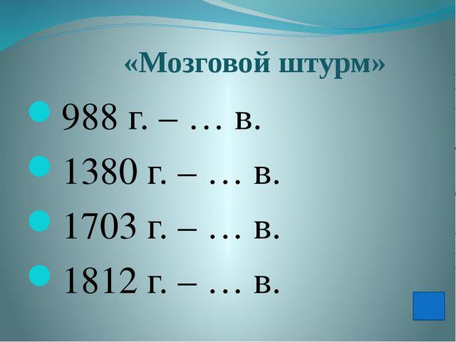 «Мозговой штурм» 988г. – … в. 1380г. – … в. 1703г. – … в. 1812г. – … в.