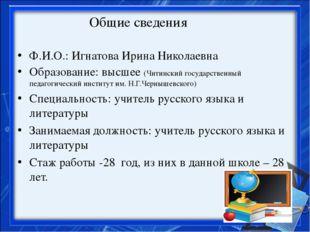 Общие сведения Ф.И.О.: Игнатова Ирина Николаевна Образование: высшее (Читинск