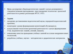 Цель:расширение общепедагогических знаний с целью расширения и совершенство
