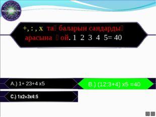 А.) 1+ 23+4 х5 B.) (12:3+4) х 5=40 C.) 1х2+3х4:5 L F B.) (12:3+4) х5 =40 +,