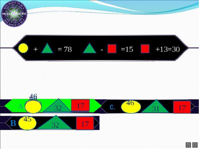 A.) С. В L F А. + = 78 - =15 +13=30 46 - 32 17 45 - 32 17 46 - 31 17 46 - 32...