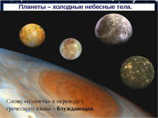 Планеты – холодные небесные тела. Слово «планета» в переводе с греческого язы